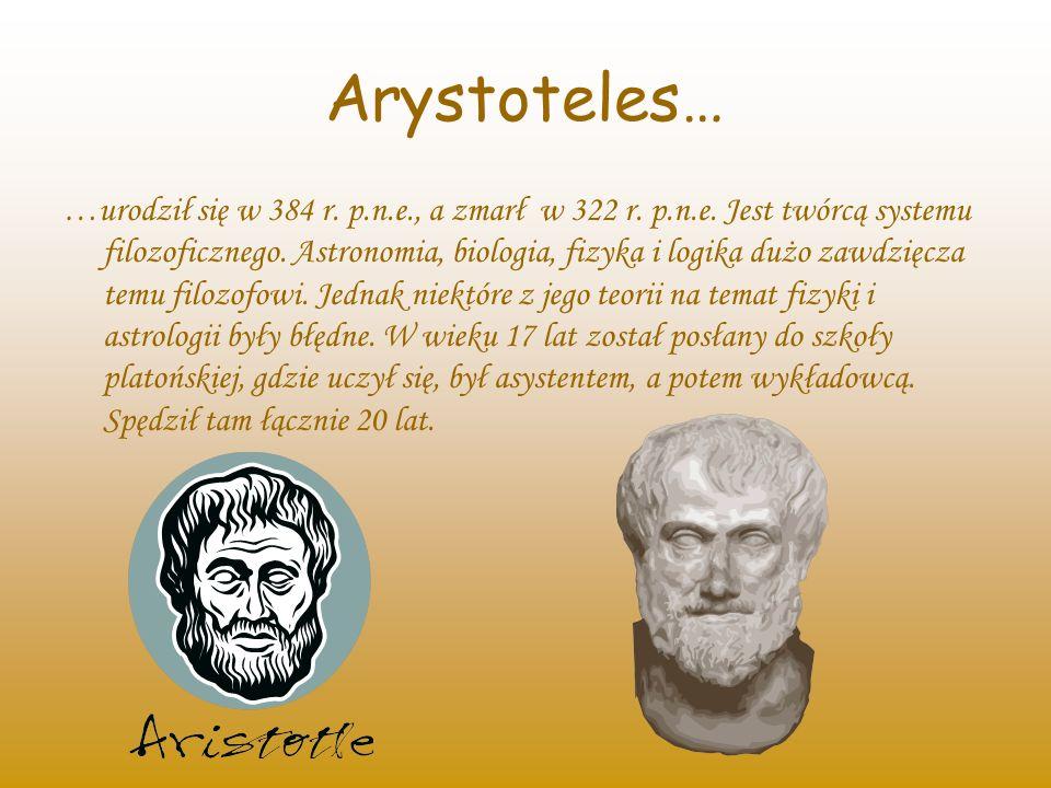 Arystoteles… …urodził się w 384 r. p.n.e., a zmarł w 322 r. p.n.e. Jest twórcą systemu filozoficznego. Astronomia, biologia, fizyka i logika dużo zawd