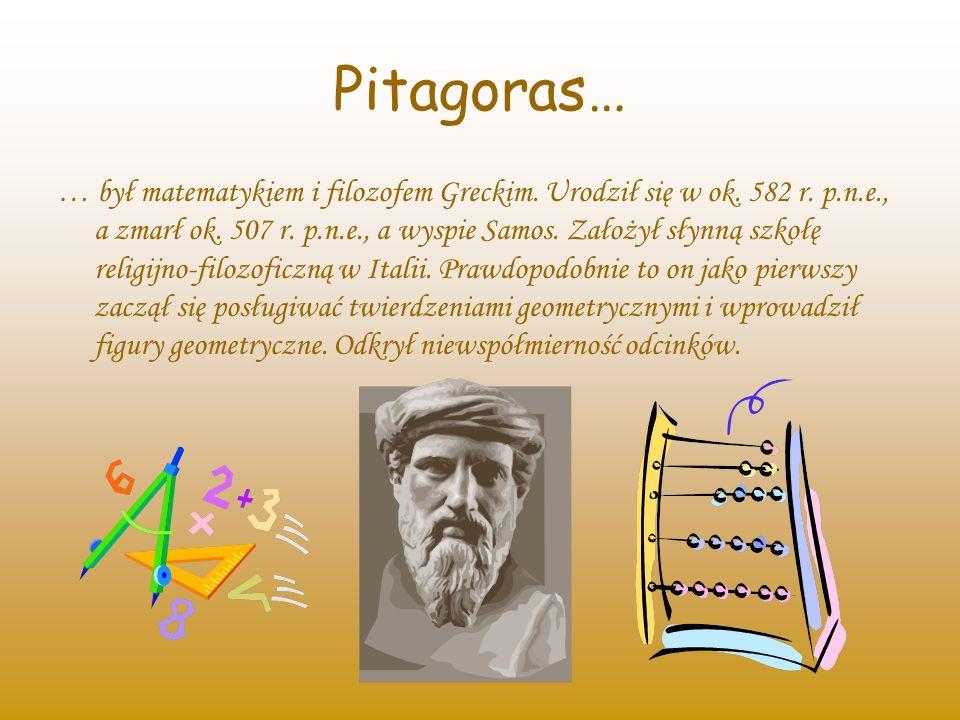 Pitagoras… … był matematykiem i filozofem Greckim. Urodził się w ok. 582 r. p.n.e., a zmarł ok. 507 r. p.n.e., a wyspie Samos. Założył słynną szkołę r