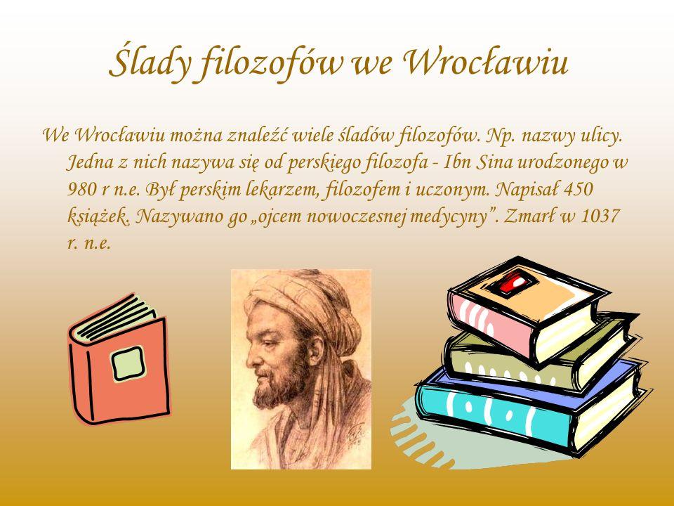 Ślady filozofów we Wrocławiu We Wrocławiu można znaleźć wiele śladów filozofów. Np. nazwy ulicy. Jedna z nich nazywa się od perskiego filozofa - Ibn S
