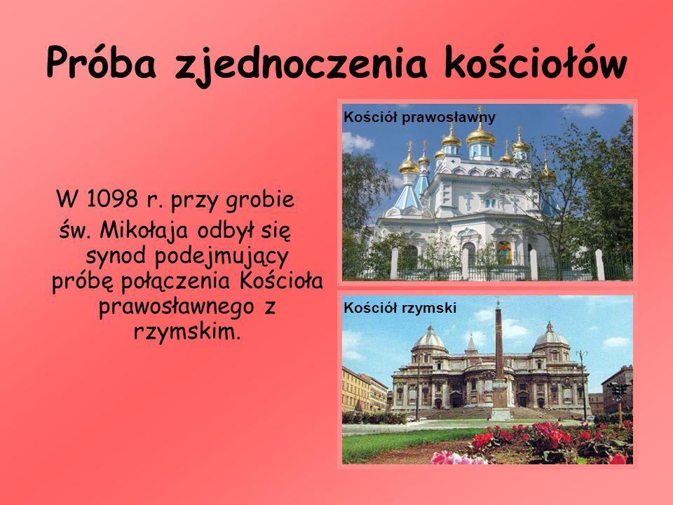 Próba zjednoczenia kościołów W 1098 r. przy grobie św. Mikołaja odbył się synod podejmujący próbę połączenia Kościoła prawosławnego z rzymskim. Kośció