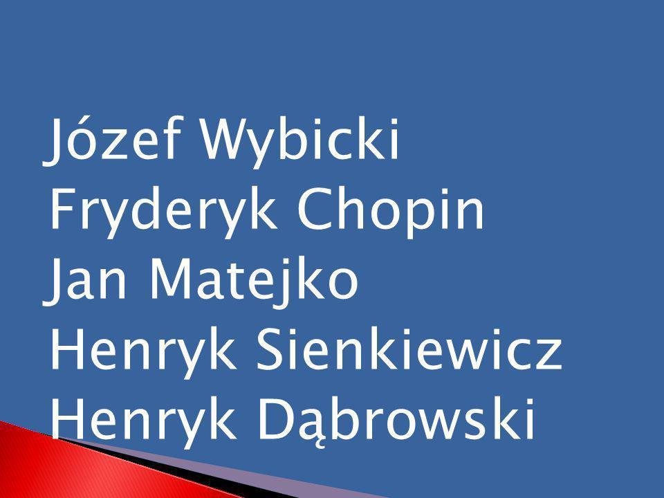 Józef Wybicki Fryderyk Chopin Jan Matejko Henryk Sienkiewicz Henryk Dąbrowski