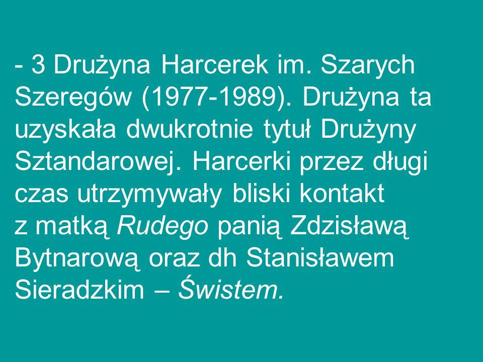 - 3 Drużyna Harcerek im. Szarych Szeregów (1977-1989). Drużyna ta uzyskała dwukrotnie tytuł Drużyny Sztandarowej. Harcerki przez długi czas utrzymywał