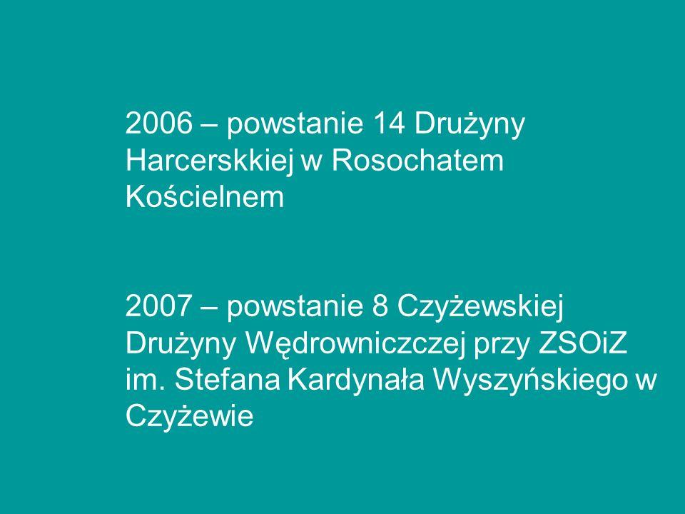 2006 – powstanie 14 Drużyny Harcerskkiej w Rosochatem Kościelnem 2007 – powstanie 8 Czyżewskiej Drużyny Wędrowniczczej przy ZSOiZ im. Stefana Kardynał