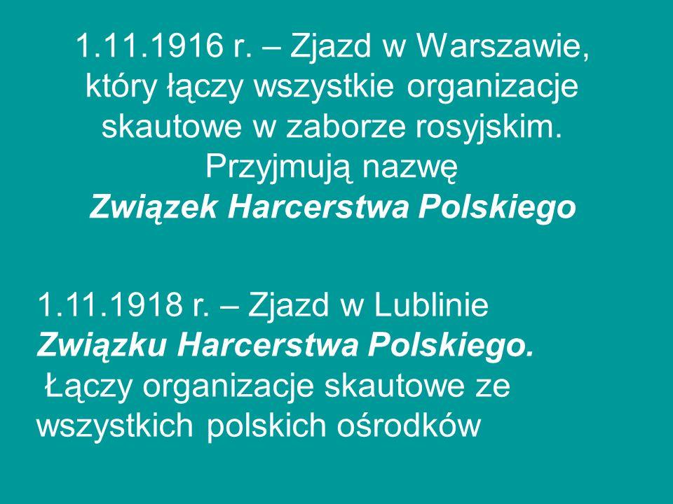 1.11.1916 r. – Zjazd w Warszawie, który łączy wszystkie organizacje skautowe w zaborze rosyjskim. Przyjmują nazwę Związek Harcerstwa Polskiego 1.11.19