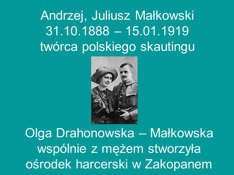 Andrzej, Juliusz Małkowski 31.10.1888 – 15.01.1919 twórca polskiego skautingu Olga Drahonowska – Małkowska wspólnie z mężem stworzyła ośrodek harcersk
