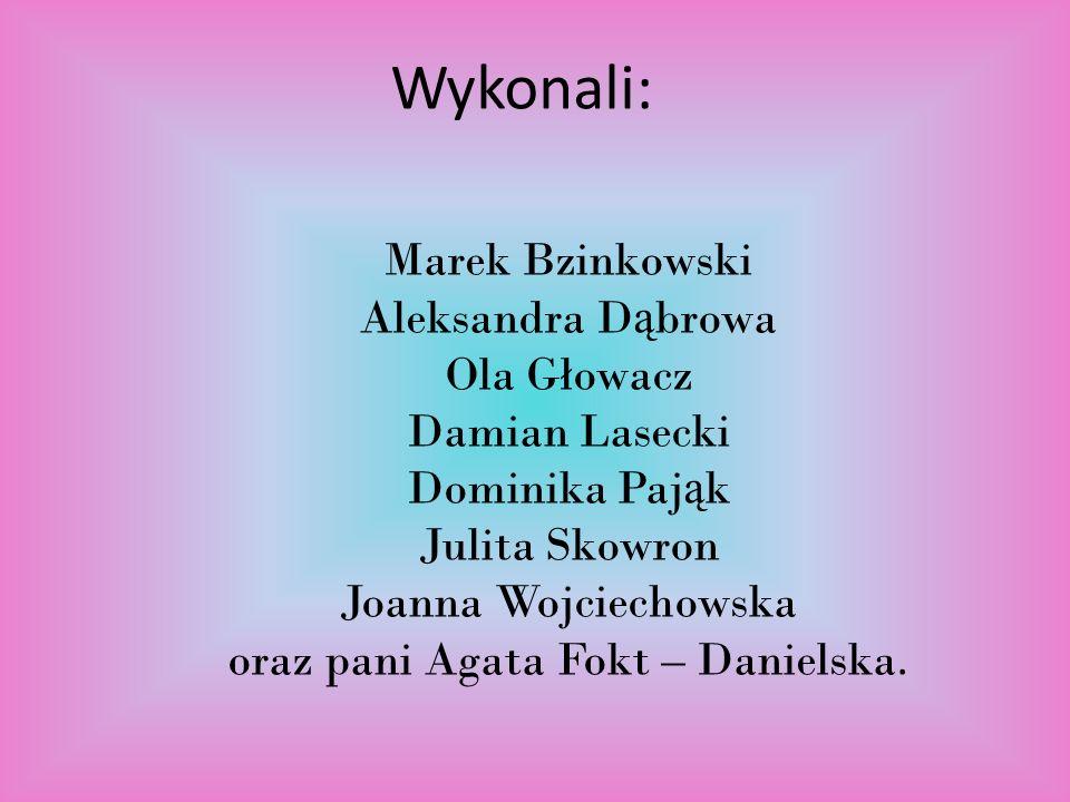 Marek Bzinkowski Aleksandra D ą browa Ola Głowacz Damian Lasecki Dominika Paj ą k Julita Skowron Joanna Wojciechowska oraz pani Agata Fokt – Danielska