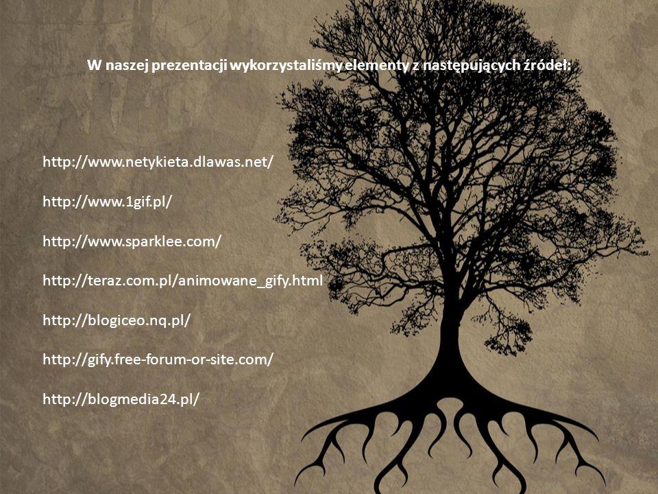 W naszej prezentacji wykorzystaliśmy elementy z następujących źródeł: http://www.netykieta.dlawas.net/ http://www.1gif.pl/ http://www.sparklee.com/ ht