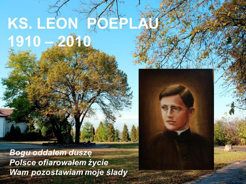 Bogu oddałem duszę Polsce ofiarowałem życie Wam pozostawiam moje ślady KS. LEON POEPLAU 1910 – 2010