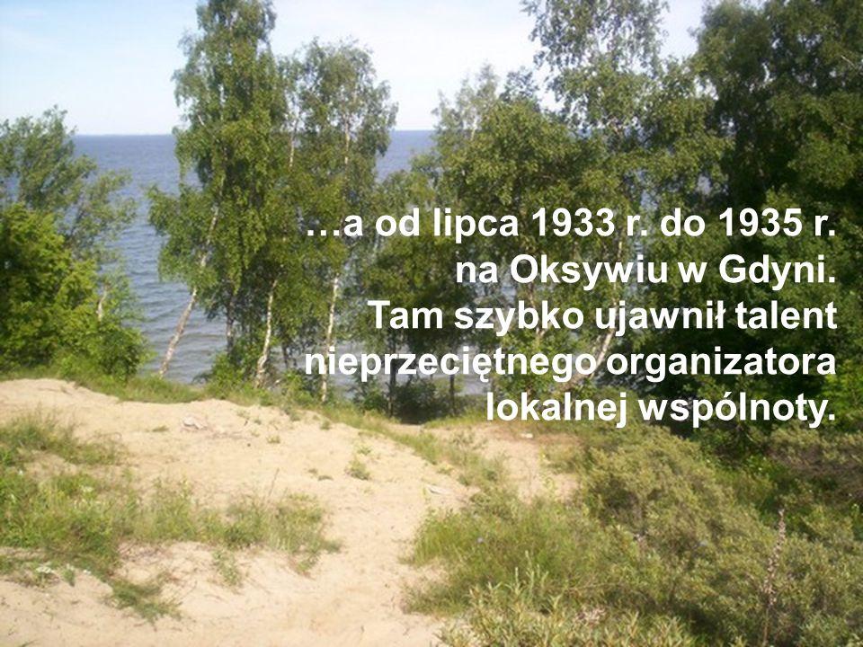 …a od lipca 1933 r. do 1935 r. na Oksywiu w Gdyni. Tam szybko ujawnił talent nieprzeciętnego organizatora lokalnej wspólnoty.