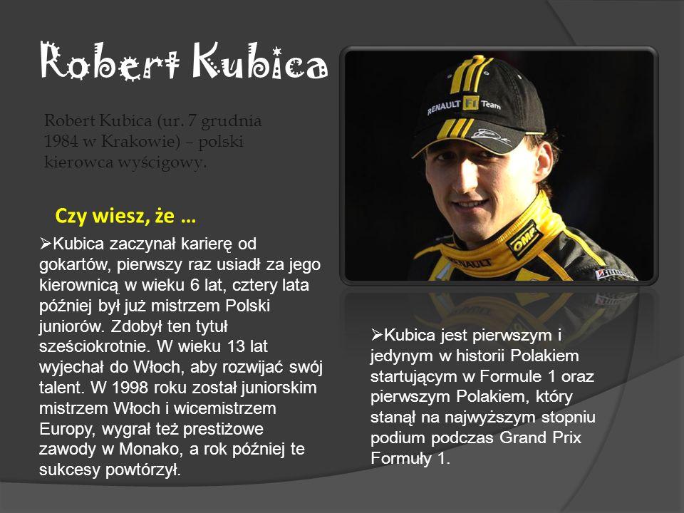 Robert Kubica Robert Kubica (ur. 7 grudnia 1984 w Krakowie) – polski kierowca wyścigowy. Czy wiesz, że … Kubica jest pierwszym i jedynym w historii Po