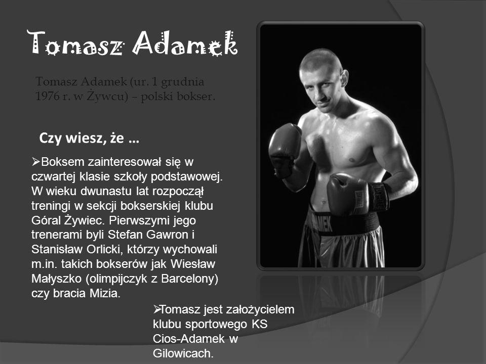 Tomasz Adamek Tomasz Adamek (ur. 1 grudnia 1976 r. w Żywcu) – polski bokser. Czy wiesz, że … Boksem zainteresował się w czwartej klasie szkoły podstaw