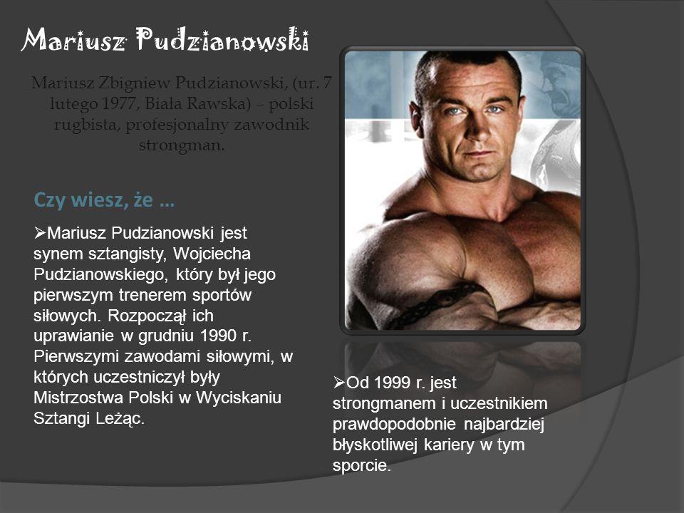 Mariusz Pudzianowski Mariusz Zbigniew Pudzianowski, (ur. 7 lutego 1977, Biała Rawska) – polski rugbista, profesjonalny zawodnik strongman. Czy wiesz,