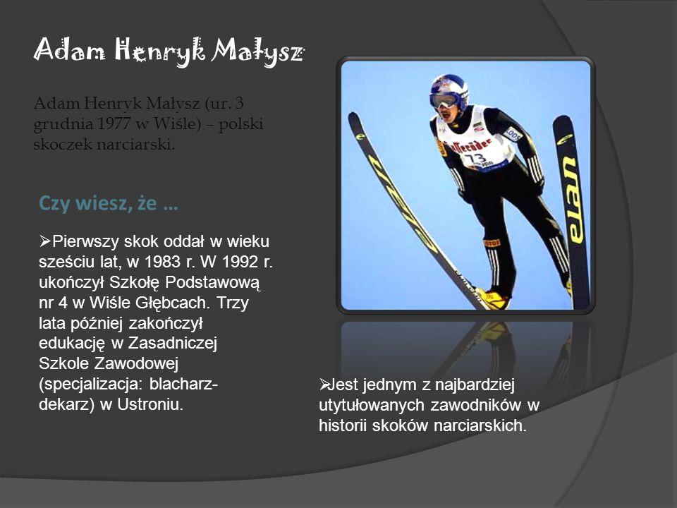 Adam Henryk Małysz Adam Henryk Małysz (ur. 3 grudnia 1977 w Wiśle) – polski skoczek narciarski. Czy wiesz, że … Pierwszy skok oddał w wieku sześciu la