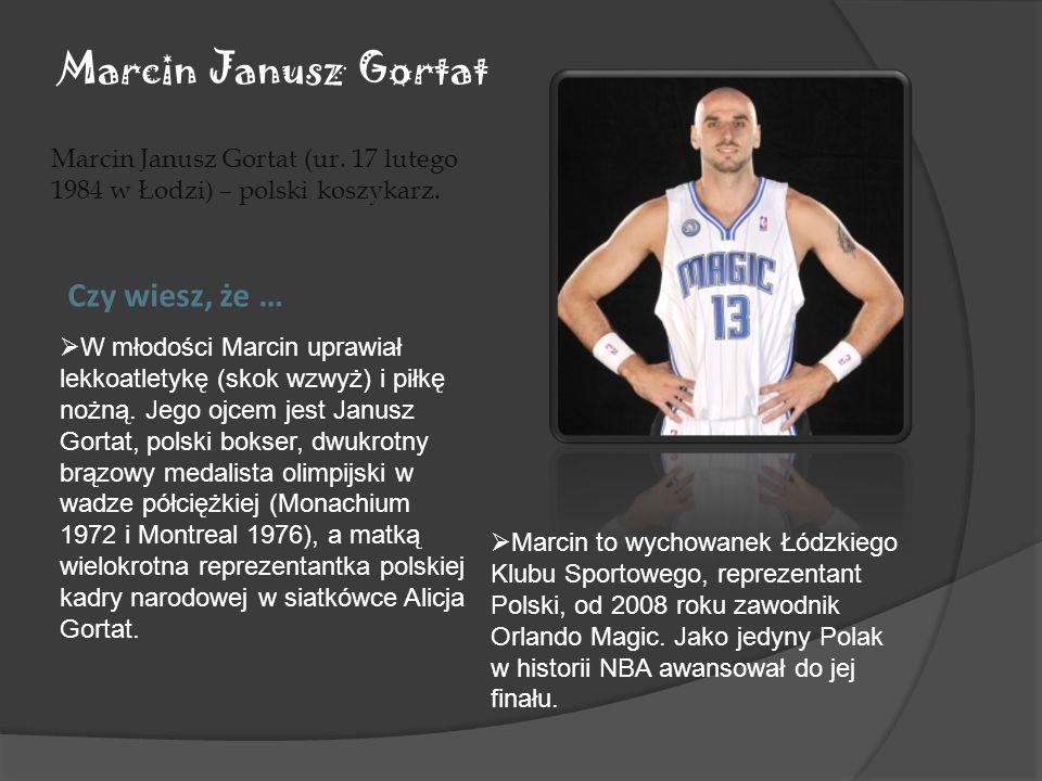 Marcin Janusz Gortat Marcin Janusz Gortat (ur. 17 lutego 1984 w Łodzi) – polski koszykarz. Czy wiesz, że … Marcin to wychowanek Łódzkiego Klubu Sporto