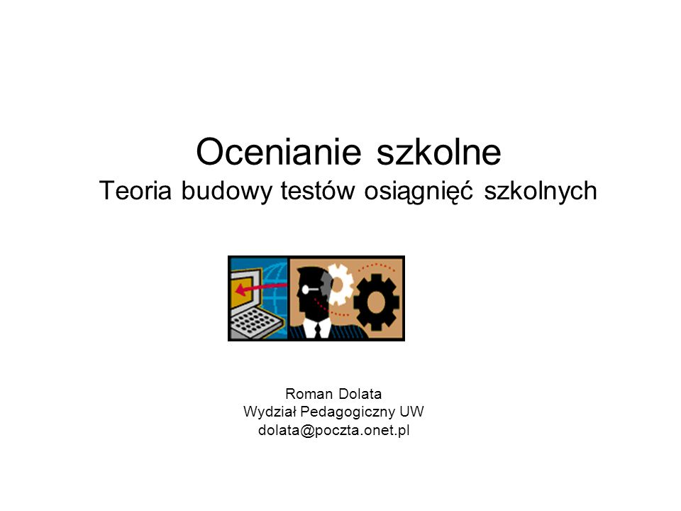 Ocenianie szkolne Teoria budowy testów osiągnięć szkolnych Roman Dolata Wydział Pedagogiczny UW dolata@poczta.onet.pl
