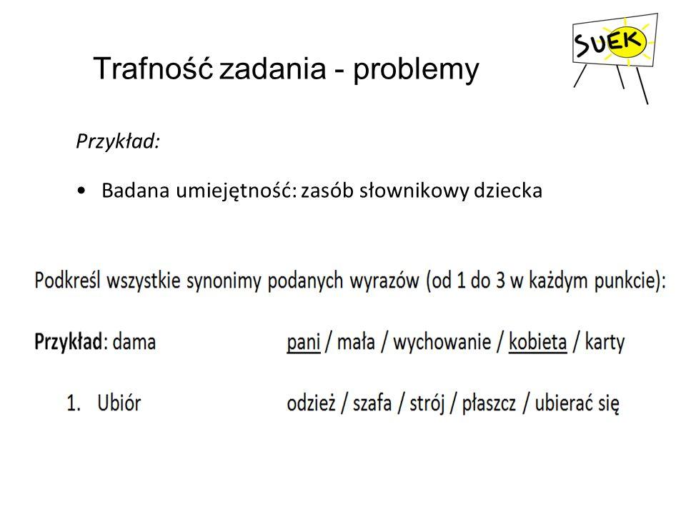 Trafność zadania - problemy Przykład: Badana umiejętność: zasób słownikowy dziecka