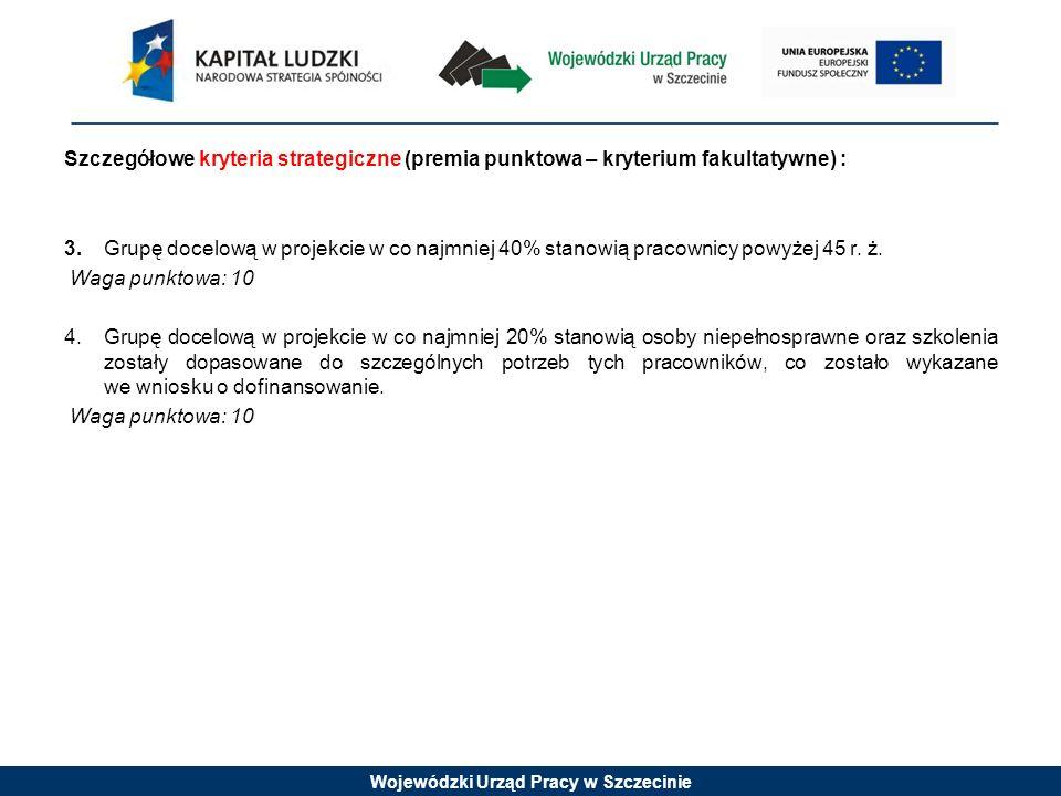 Wojewódzki Urząd Pracy w Szczecinie Szczegółowe kryteria strategiczne (premia punktowa – kryterium fakultatywne) : 3.