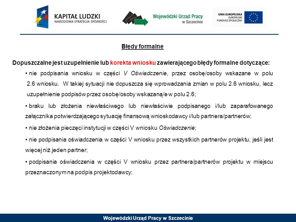 Wojewódzki Urząd Pracy w Szczecinie Błędy formalne Dopuszczalne jest uzupełnienie lub korekta wniosku zawierającego błędy formalne dotyczące: nie podpisania wniosku w części V Oświadczenie, przez osobę/osoby wskazane w polu 2.6 wniosku.
