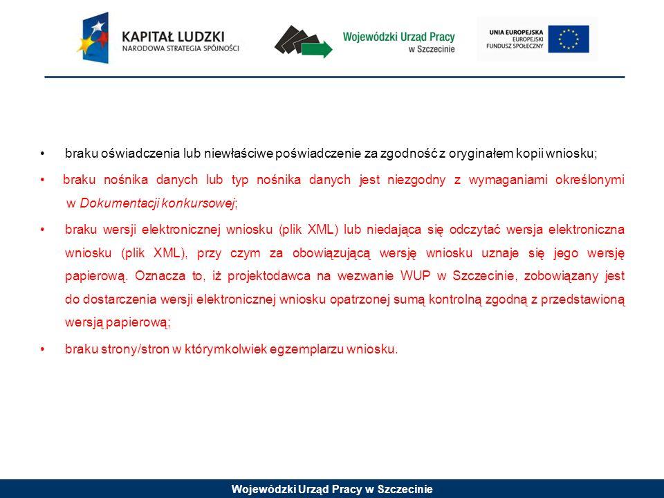 Wojewódzki Urząd Pracy w Szczecinie braku oświadczenia lub niewłaściwe poświadczenie za zgodność z oryginałem kopii wniosku; braku nośnika danych lub typ nośnika danych jest niezgodny z wymaganiami określonymi w Dokumentacji konkursowej; braku wersji elektronicznej wniosku (plik XML) lub niedająca się odczytać wersja elektroniczna wniosku (plik XML), przy czym za obowiązującą wersję wniosku uznaje się jego wersję papierową.
