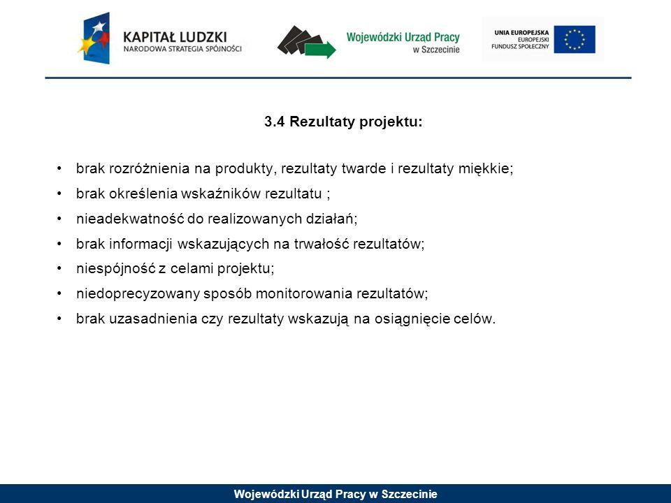 Wojewódzki Urząd Pracy w Szczecinie 3.4 Rezultaty projektu: brak rozróżnienia na produkty, rezultaty twarde i rezultaty miękkie; brak określenia wskaźników rezultatu ; nieadekwatność do realizowanych działań; brak informacji wskazujących na trwałość rezultatów; niespójność z celami projektu; niedoprecyzowany sposób monitorowania rezultatów; brak uzasadnienia czy rezultaty wskazują na osiągnięcie celów.