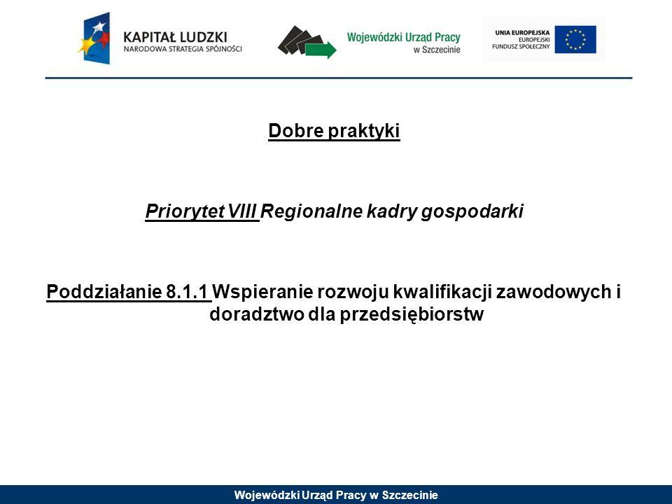 Wojewódzki Urząd Pracy w Szczecinie Dobre praktyki Priorytet VIII Regionalne kadry gospodarki Poddziałanie 8.1.1 Wspieranie rozwoju kwalifikacji zawodowych i doradztwo dla przedsiębiorstw