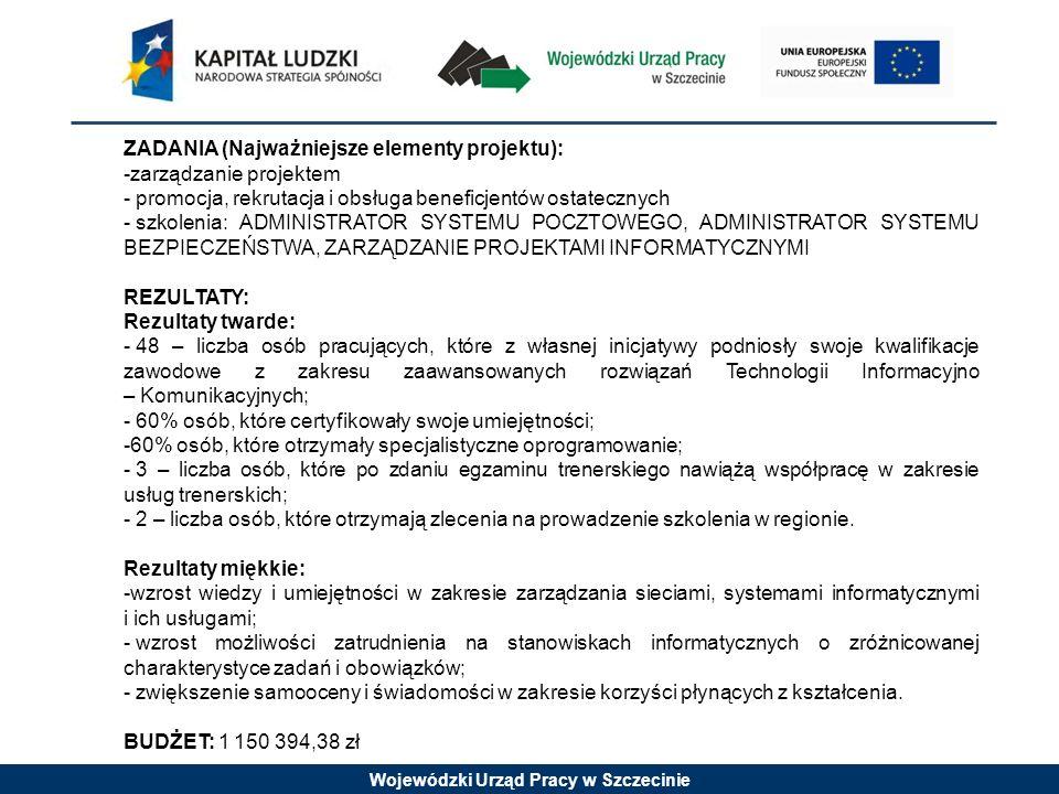 Wojewódzki Urząd Pracy w Szczecinie ZADANIA (Najważniejsze elementy projektu): -zarządzanie projektem - promocja, rekrutacja i obsługa beneficjentów ostatecznych - szkolenia: ADMINISTRATOR SYSTEMU POCZTOWEGO, ADMINISTRATOR SYSTEMU BEZPIECZEŃSTWA, ZARZĄDZANIE PROJEKTAMI INFORMATYCZNYMI REZULTATY: Rezultaty twarde: - 48 – liczba osób pracujących, które z własnej inicjatywy podniosły swoje kwalifikacje zawodowe z zakresu zaawansowanych rozwiązań Technologii Informacyjno – Komunikacyjnych; - 60% osób, które certyfikowały swoje umiejętności; -60% osób, które otrzymały specjalistyczne oprogramowanie; - 3 – liczba osób, które po zdaniu egzaminu trenerskiego nawiążą współpracę w zakresie usług trenerskich; - 2 – liczba osób, które otrzymają zlecenia na prowadzenie szkolenia w regionie.