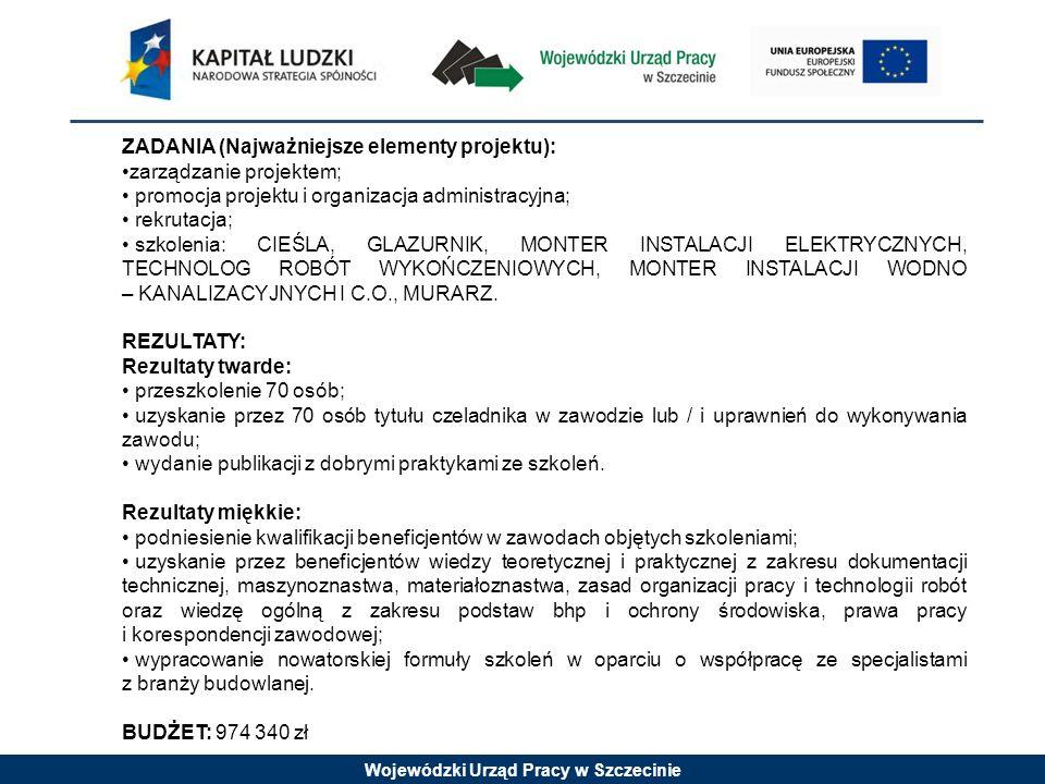 Wojewódzki Urząd Pracy w Szczecinie ZADANIA (Najważniejsze elementy projektu): zarządzanie projektem; promocja projektu i organizacja administracyjna; rekrutacja; szkolenia: CIEŚLA, GLAZURNIK, MONTER INSTALACJI ELEKTRYCZNYCH, TECHNOLOG ROBÓT WYKOŃCZENIOWYCH, MONTER INSTALACJI WODNO – KANALIZACYJNYCH I C.O., MURARZ.