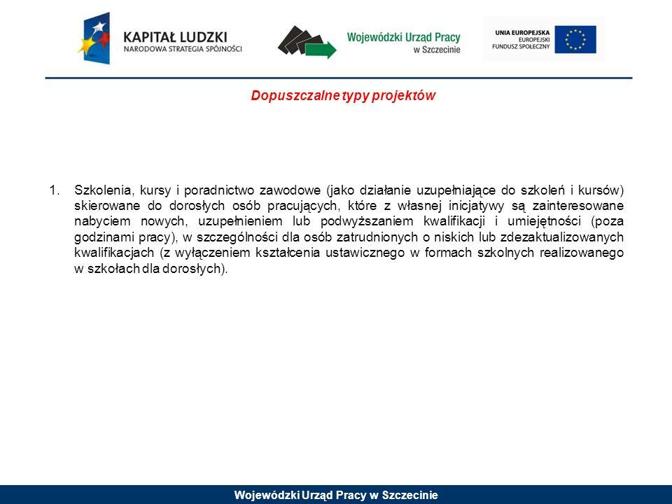 Wojewódzki Urząd Pracy w Szczecinie Dopuszczalne typy projektów 1.Szkolenia, kursy i poradnictwo zawodowe (jako działanie uzupełniające do szkoleń i kursów) skierowane do dorosłych osób pracujących, które z własnej inicjatywy są zainteresowane nabyciem nowych, uzupełnieniem lub podwyższaniem kwalifikacji i umiejętności (poza godzinami pracy), w szczególności dla osób zatrudnionych o niskich lub zdezaktualizowanych kwalifikacjach (z wyłączeniem kształcenia ustawicznego w formach szkolnych realizowanego w szkołach dla dorosłych).