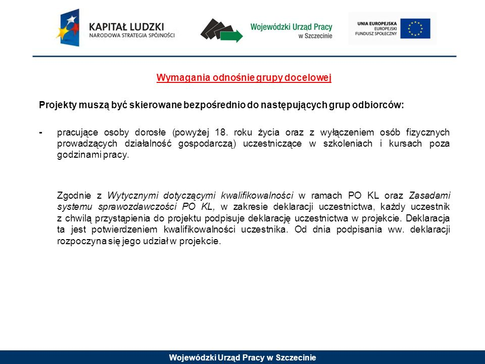 Wojewódzki Urząd Pracy w Szczecinie Wymagania odnośnie grupy docelowej Projekty muszą być skierowane bezpośrednio do następujących grup odbiorców: - pracujące osoby dorosłe (powyżej 18.