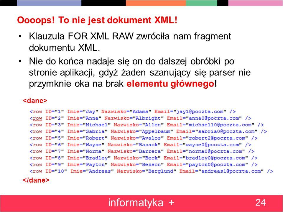 Oooops! To nie jest dokument XML! Klauzula FOR XML RAW zwróciła nam fragment dokumentu XML. Nie do końca nadaje się on do dalszej obróbki po stronie a