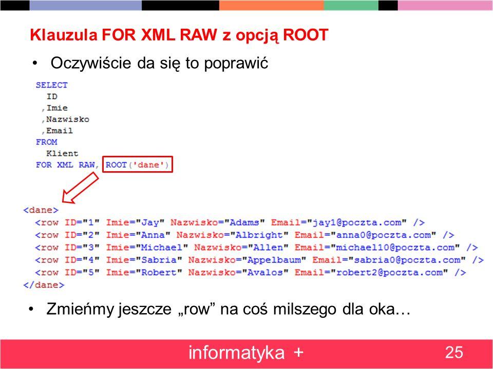 Klauzula FOR XML RAW z opcją ROOT Oczywiście da się to poprawić 25 informatyka + Zmieńmy jeszcze row na coś milszego dla oka…