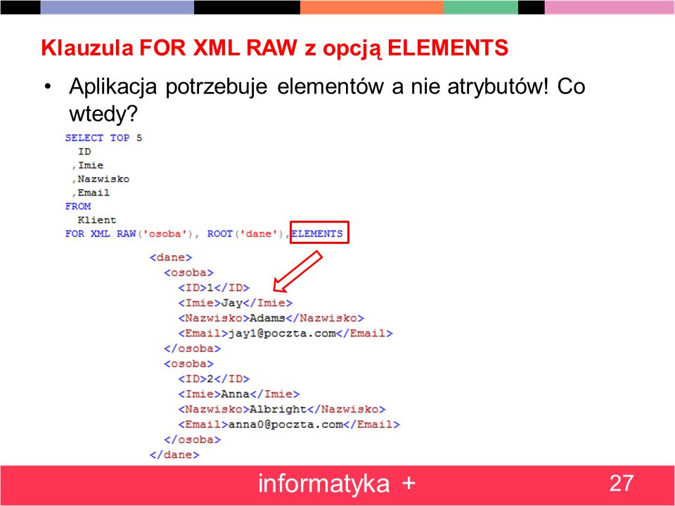 Klauzula FOR XML RAW z opcją ELEMENTS Aplikacja potrzebuje elementów a nie atrybutów! Co wtedy? 27 informatyka +