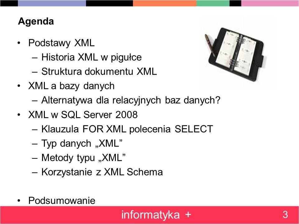 Agenda Podstawy XML –Historia XML w pigułce –Struktura dokumentu XML XML a bazy danych –Alternatywa dla relacyjnych baz danych? XML w SQL Server 2008
