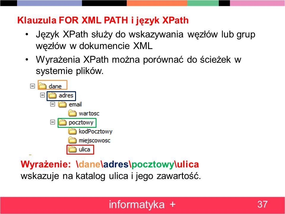 Klauzula FOR XML PATH i język XPath 37 informatyka + Język XPath służy do wskazywania węzłów lub grup węzłów w dokumencie XML Wyrażenia XPath można po