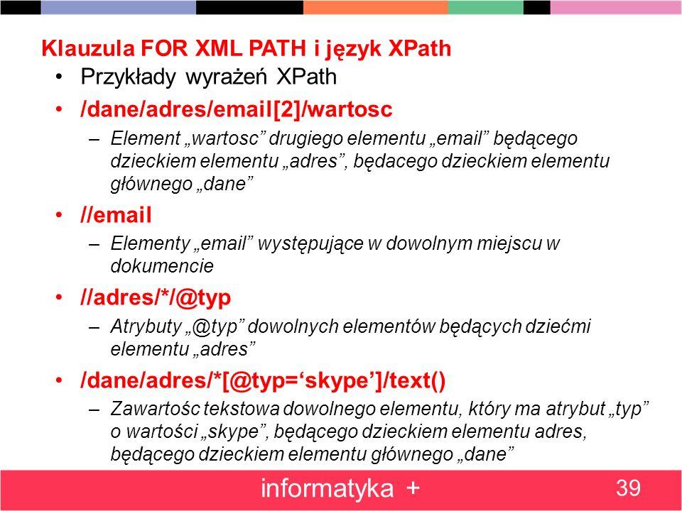 Klauzula FOR XML PATH i język XPath 39 informatyka + Przykłady wyrażeń XPath /dane/adres/email[2]/wartosc –Element wartosc drugiego elementu email będ