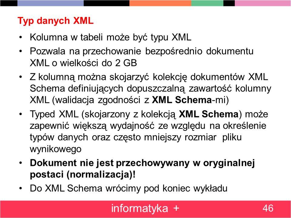 Typ danych XML 46 informatyka + Kolumna w tabeli może być typu XML Pozwala na przechowanie bezpośrednio dokumentu XML o wielkości do 2 GB Z kolumną mo
