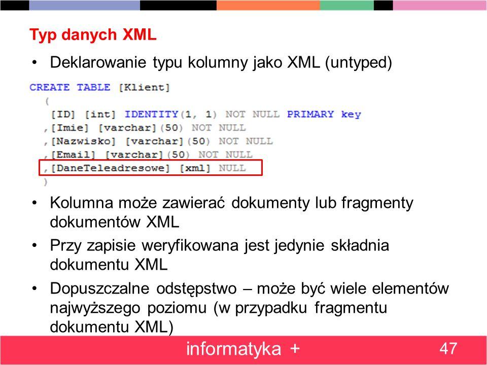 Typ danych XML 47 informatyka + Deklarowanie typu kolumny jako XML (untyped) Kolumna może zawierać dokumenty lub fragmenty dokumentów XML Przy zapisie