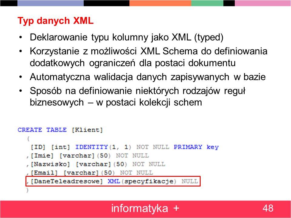 Typ danych XML 48 informatyka + Deklarowanie typu kolumny jako XML (typed) Korzystanie z możliwości XML Schema do definiowania dodatkowych ograniczeń