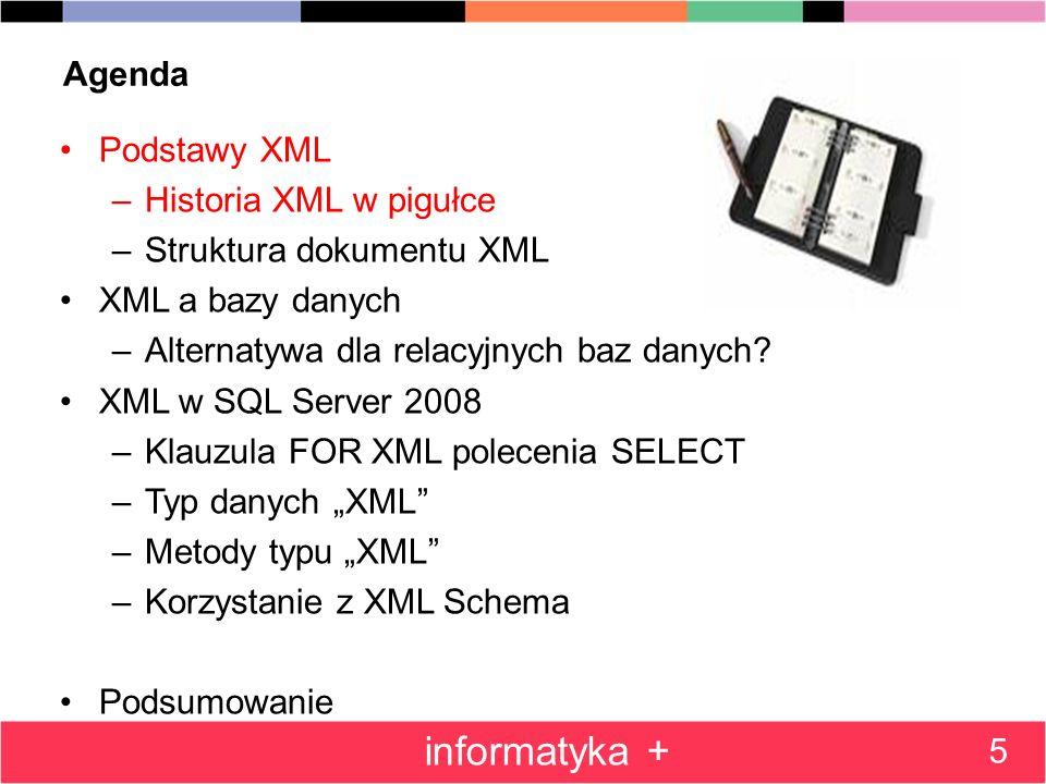 Podsumowanie SQL Server 2008 posiada szereg wygodnych mechanizmów pozwalających na korzystanie z XML przy: –Przechowywaniu danych w bazie (typ danych xml) –Zwracaniu wyników zapytań w postaci XML (klauzula FOR XML) –Odpytywaniu dokumentu XML (metody value(),exist(),nodes() ) Nie wspomniano przy tej okazji chociażby o indeksach XML poprawiających wydajność zapytań korzystających z danych XML –Modyfikowaniu struktury dokumentu XML (metoda modify() ) –Definiowaniu ograniczeń dopuszczalnej struktury dokumentów XML (XML Schema Collection ) 86 informatyka +