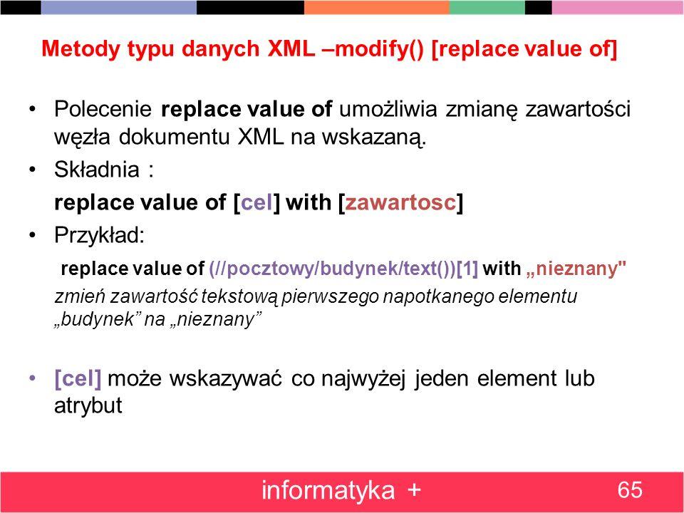 Metody typu danych XML –modify() [replace value of] Polecenie replace value of umożliwia zmianę zawartości węzła dokumentu XML na wskazaną. Składnia :