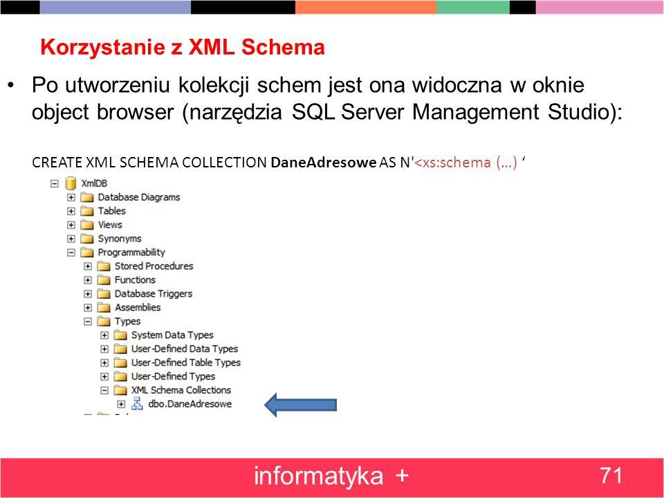 Korzystanie z XML Schema 71 informatyka + Po utworzeniu kolekcji schem jest ona widoczna w oknie object browser (narzędzia SQL Server Management Studi