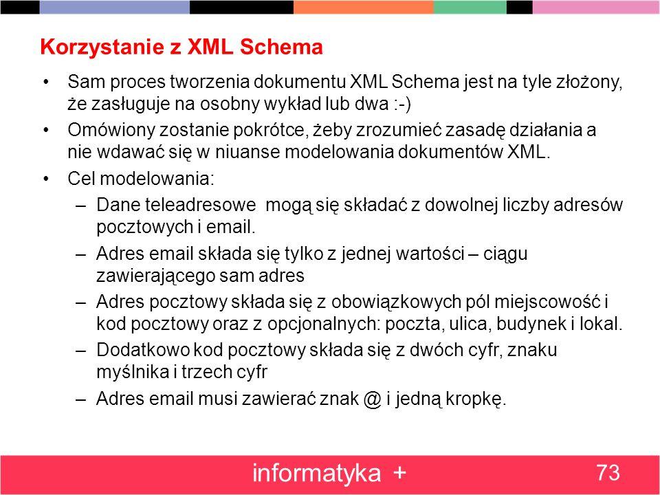 Korzystanie z XML Schema 73 informatyka + Sam proces tworzenia dokumentu XML Schema jest na tyle złożony, że zasługuje na osobny wykład lub dwa :-) Om
