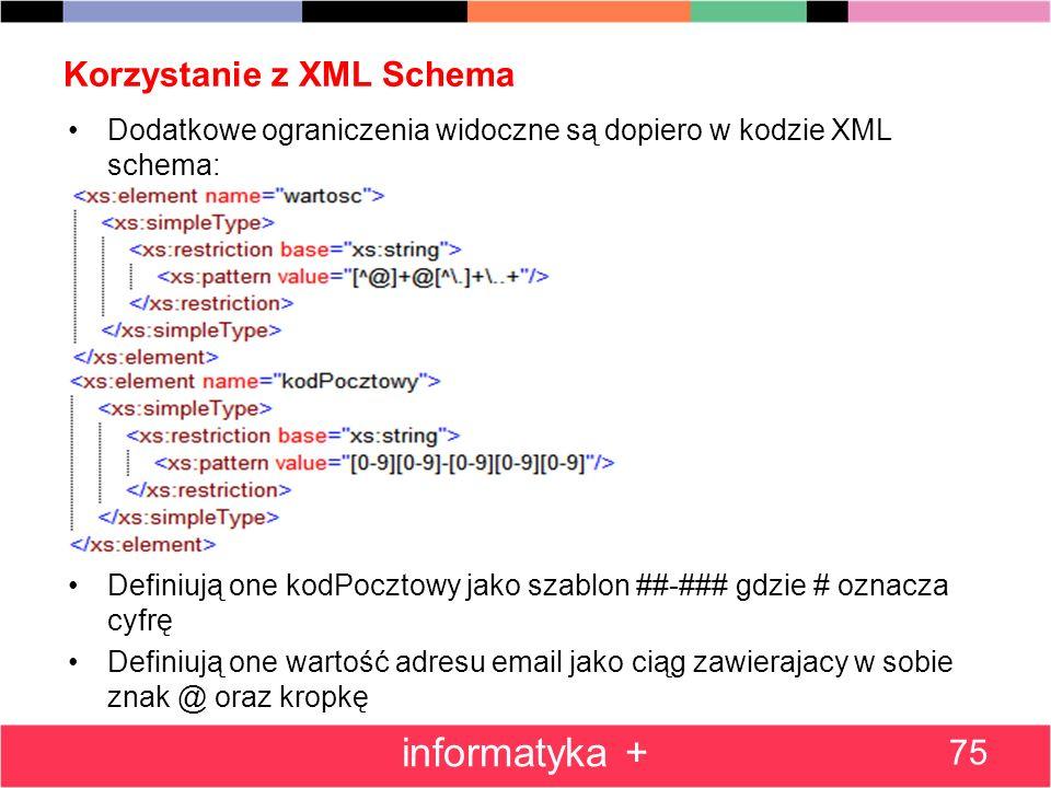 Korzystanie z XML Schema 75 informatyka + Dodatkowe ograniczenia widoczne są dopiero w kodzie XML schema: Definiują one kodPocztowy jako szablon ##-##