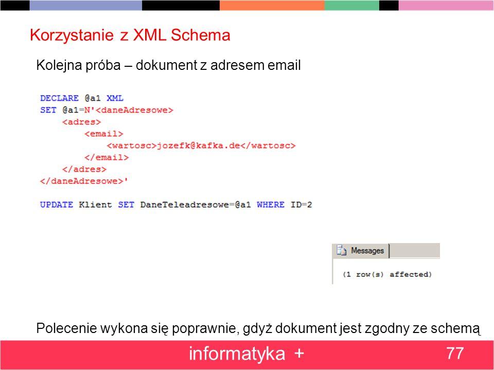 Korzystanie z XML Schema 77 informatyka + Kolejna próba – dokument z adresem email Polecenie wykona się poprawnie, gdyż dokument jest zgodny ze schemą