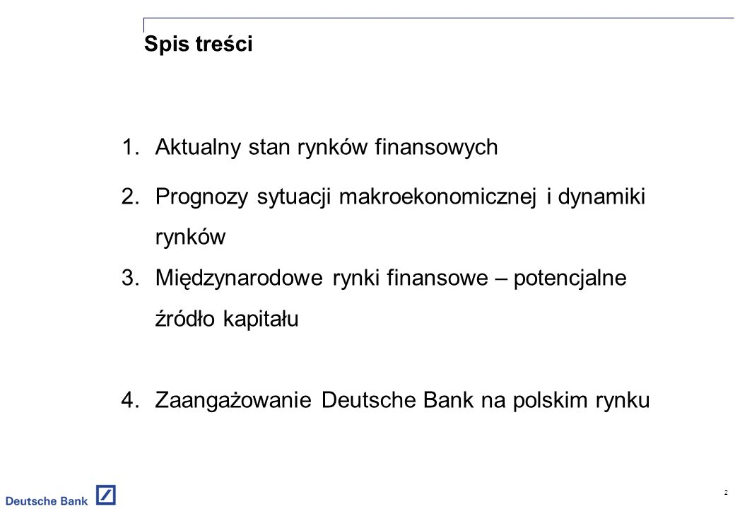 2 1.Aktualny stan rynków finansowych 2.Prognozy sytuacji makroekonomicznej i dynamiki rynków 3.Międzynarodowe rynki finansowe – potencjalne źródło kapitału 4.Zaangażowanie Deutsche Bank na polskim rynku Spis treści
