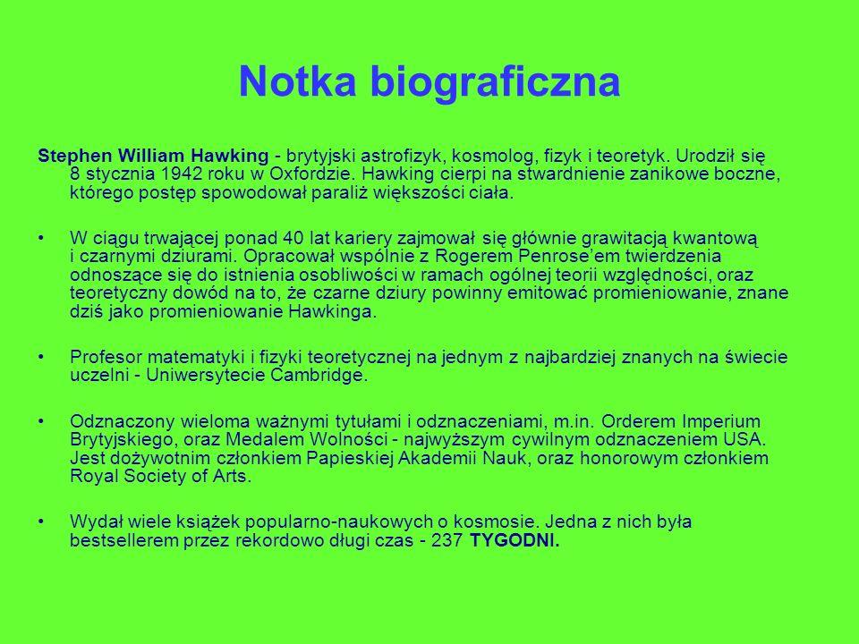 Notka biograficzna Stephen William Hawking - brytyjski astrofizyk, kosmolog, fizyk i teoretyk. Urodził się 8 stycznia 1942 roku w Oxfordzie. Hawking c