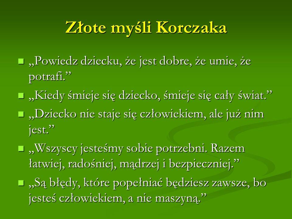 Złote myśli Korczaka Powiedz dziecku, że jest dobre, że umie, że potrafi. Powiedz dziecku, że jest dobre, że umie, że potrafi. Kiedy śmieje się dzieck