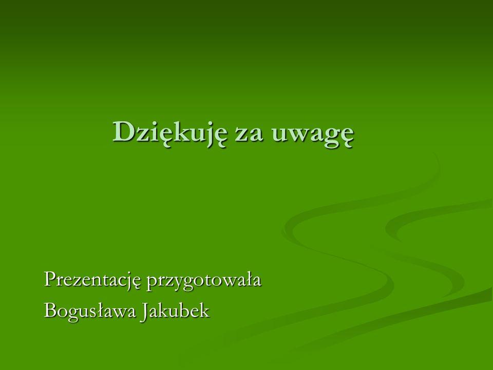 Dziękuję za uwagę Prezentację przygotowała Bogusława Jakubek