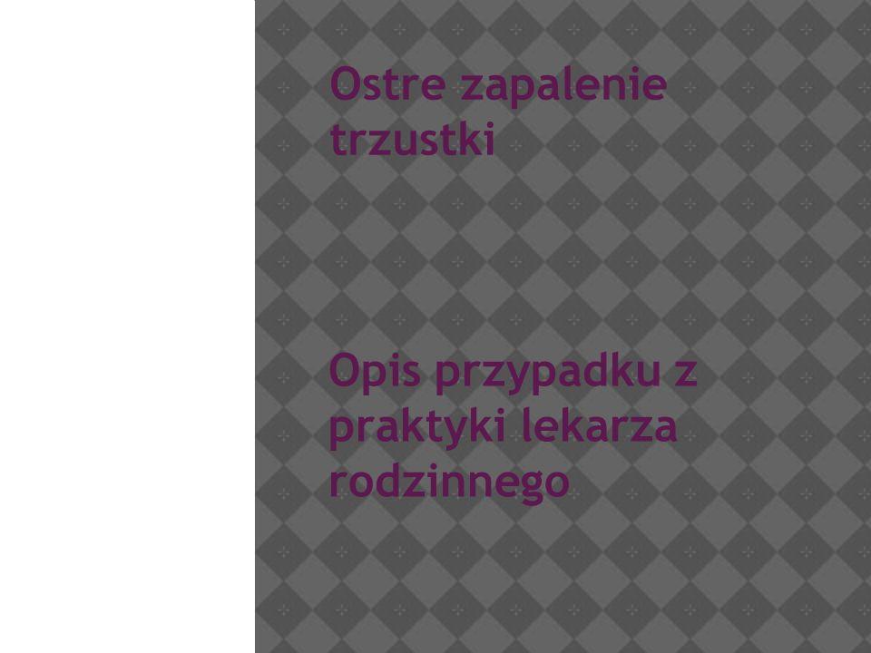 Ostre zapalenie trzustki Opis przypadku z praktyki lekarza rodzinnego Anna Krysztofiak