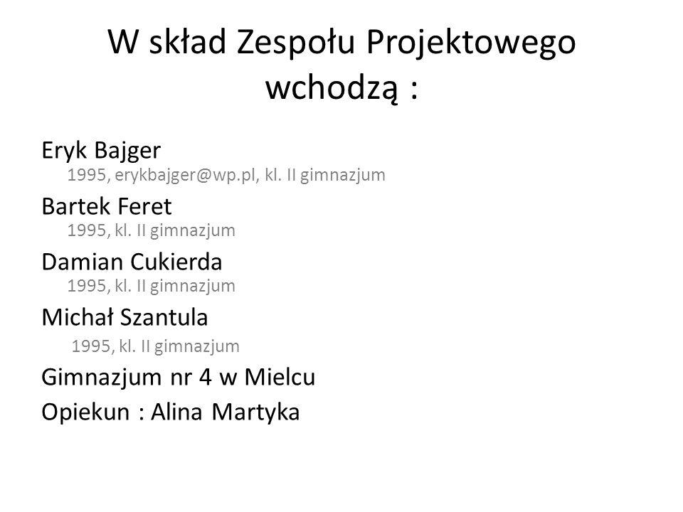W skład Zespołu Projektowego wchodzą : Eryk Bajger 1995, erykbajger@wp.pl, kl. II gimnazjum Bartek Feret 1995, kl. II gimnazjum Damian Cukierda 1995,